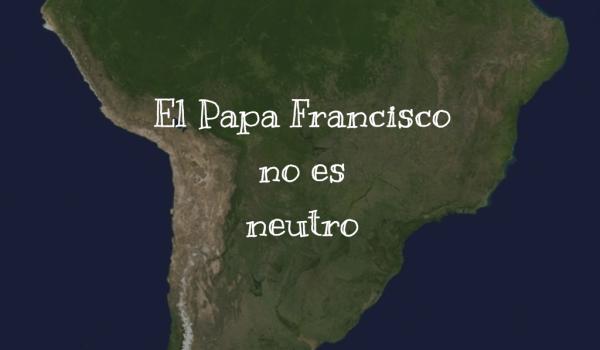 El Papa Francisco no es neutro
