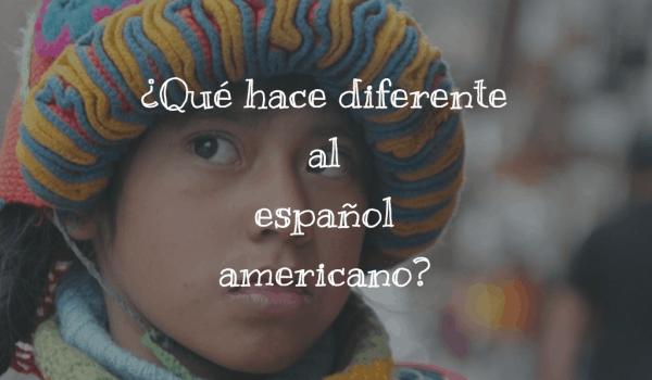 ¿Qué hace diferente al español americano?