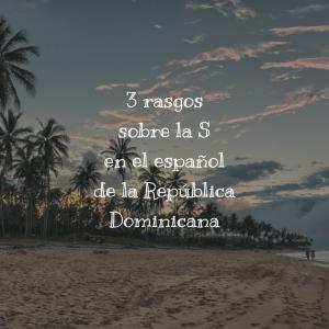 3 rasgos sobre la S en el español de la República Dominicana