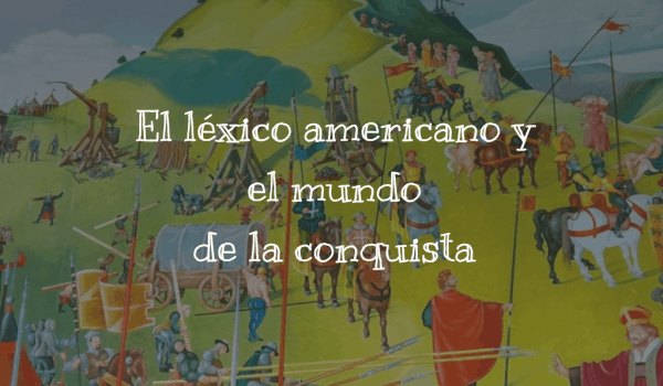 El léxico americano y el mundo de la conquista (I)