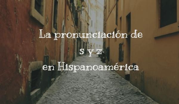La pronunciación de s y z en Hispanoamérica
