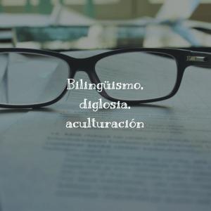 Bilingüismo, diglosia, aculturación