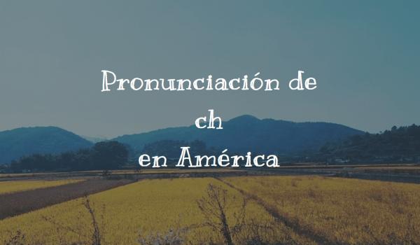 Pronunciación de ch en América