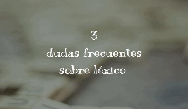 3 dudas frecuentes sobre léxico