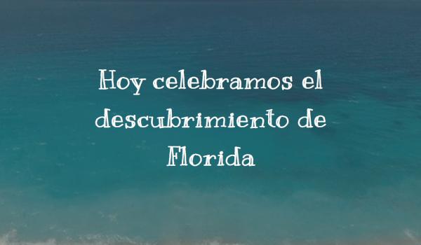 Hoy celebramos el descubrimiento de Florida