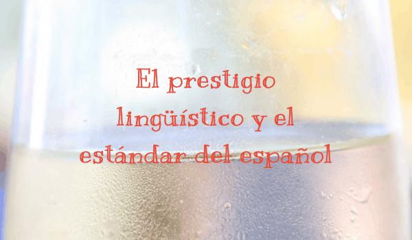 El prestigio lingüístico y el estándar del español