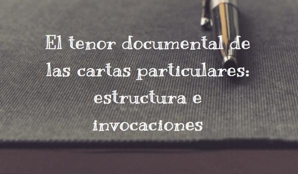 El tenor documental de las cartas particulares: estructura e invocaciones