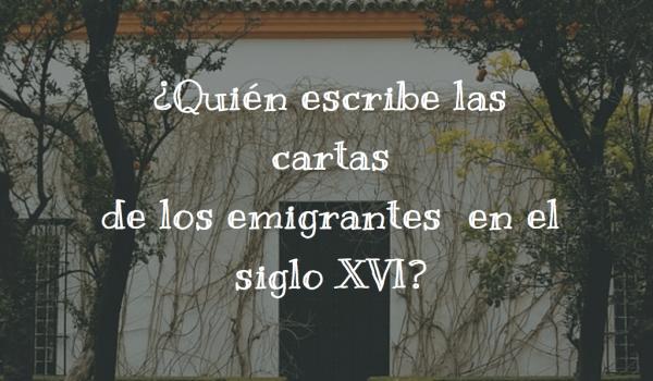 ¿Quién escribe las cartas de los emigrantes en el siglo XVI?