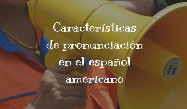 Características de pronunciación en el español americano