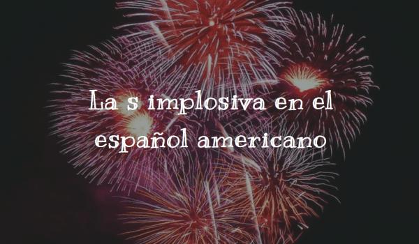 La s implosiva en el español americano