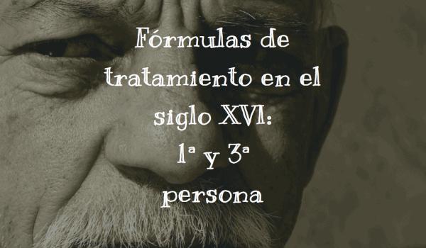 Fórmulas de tratamiento en el siglo XVI 1ª y 3ª persona