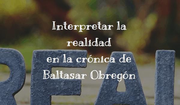 Interpretar la realidad en la crónica de Baltasar Obregón