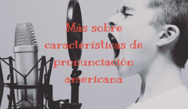 Más sobre características de pronunciación americana
