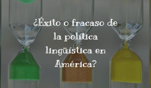¿Éxito o fracaso de la política lingüística en América?