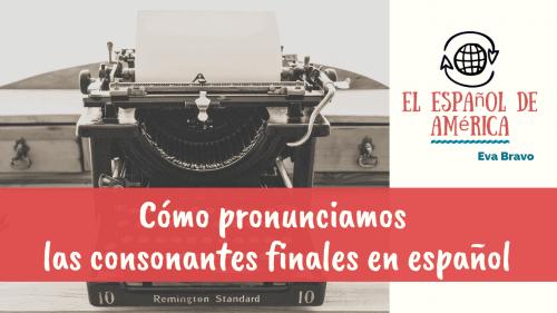 11-Cómo pronunciamos las consonantes finales en español