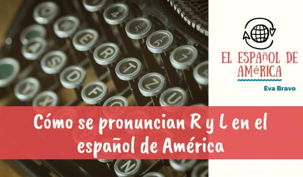 Cómo se pronuncian r y l en el español de América