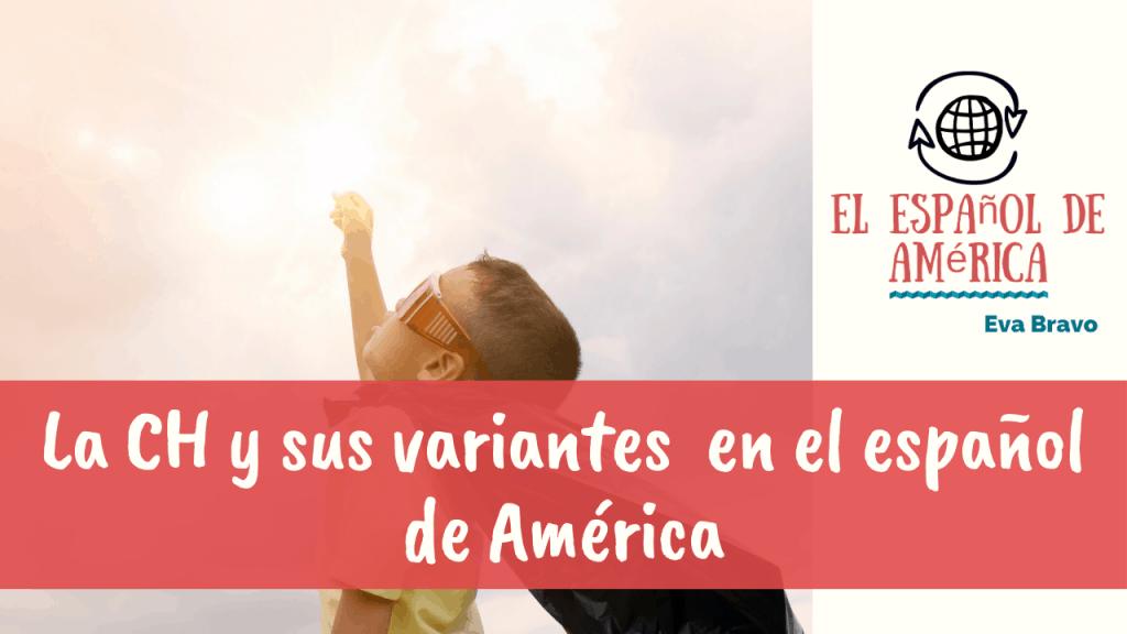 La CH y sus variantes de pronunciación en el español de América